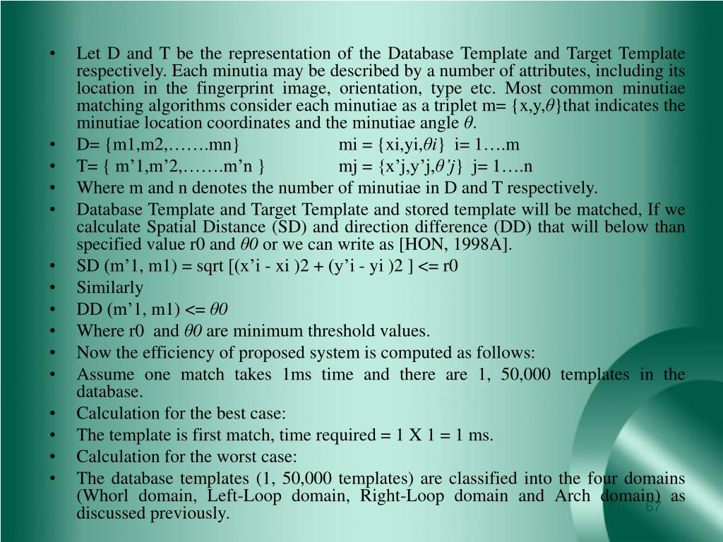 Let D and T be the representation of the Database Template and Target Template respectively. Each minutia may be described by a number of attributes, including its location in the fingerprint image, orientation, type etc. Most common minutiae matching algorithms consider each minutiae as a triplet m= {x,y,