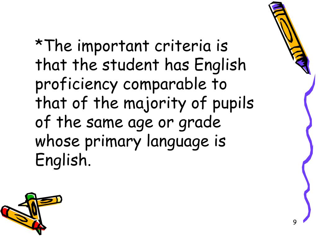 *The important criteria is that the student has English proficiency comparable to that of the majority of pupils of the same age or grade whose primary language is English.