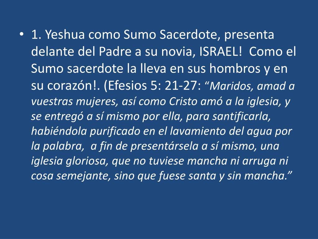 1. Yeshua como Sumo Sacerdote, presenta delante del Padre a su novia, ISRAEL!  Como el Sumo sacerdote la lleva en sus hombros y en su corazón!. (Efesios 5: 21-27: