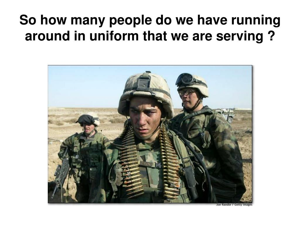 So how many people do we have running around in uniform that we are serving ?