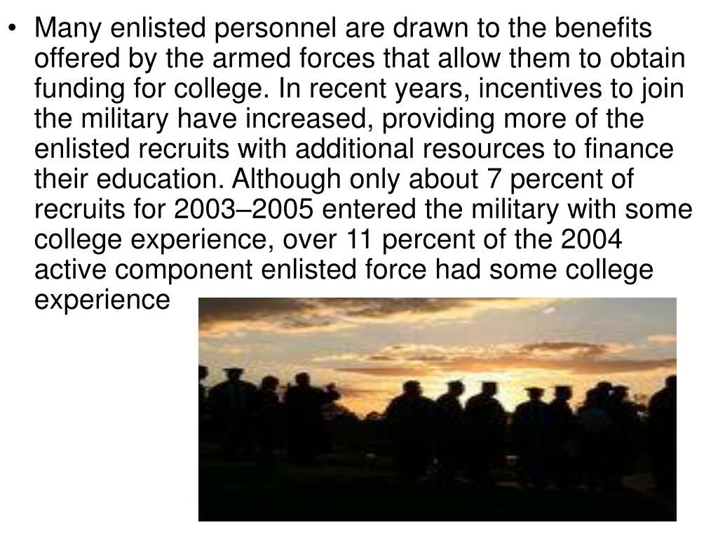 Many enlisted personnel are drawn to the benefits offered by the armed forces that allow them to obtain funding for college. In recent years, incentives to join the military have increased, providing more of the enlisted recruits with additional resources to finance their education. Although only about 7 percent of recruits for 2003–2005 entered the military with some college experience, over 11 percent of the 2004 active component enlisted force had some college experience