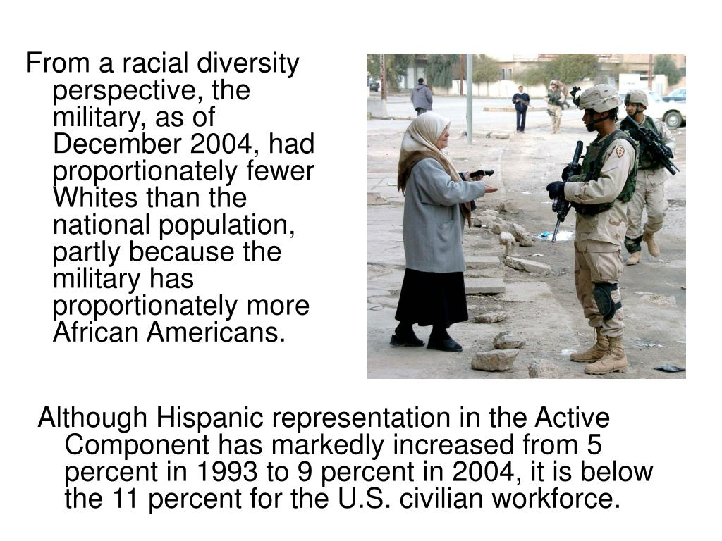From a racial diversity perspective, the military, as of December 2004, had proportionately fewer Whites than the national population, partly because the military has proportionately more African Americans.