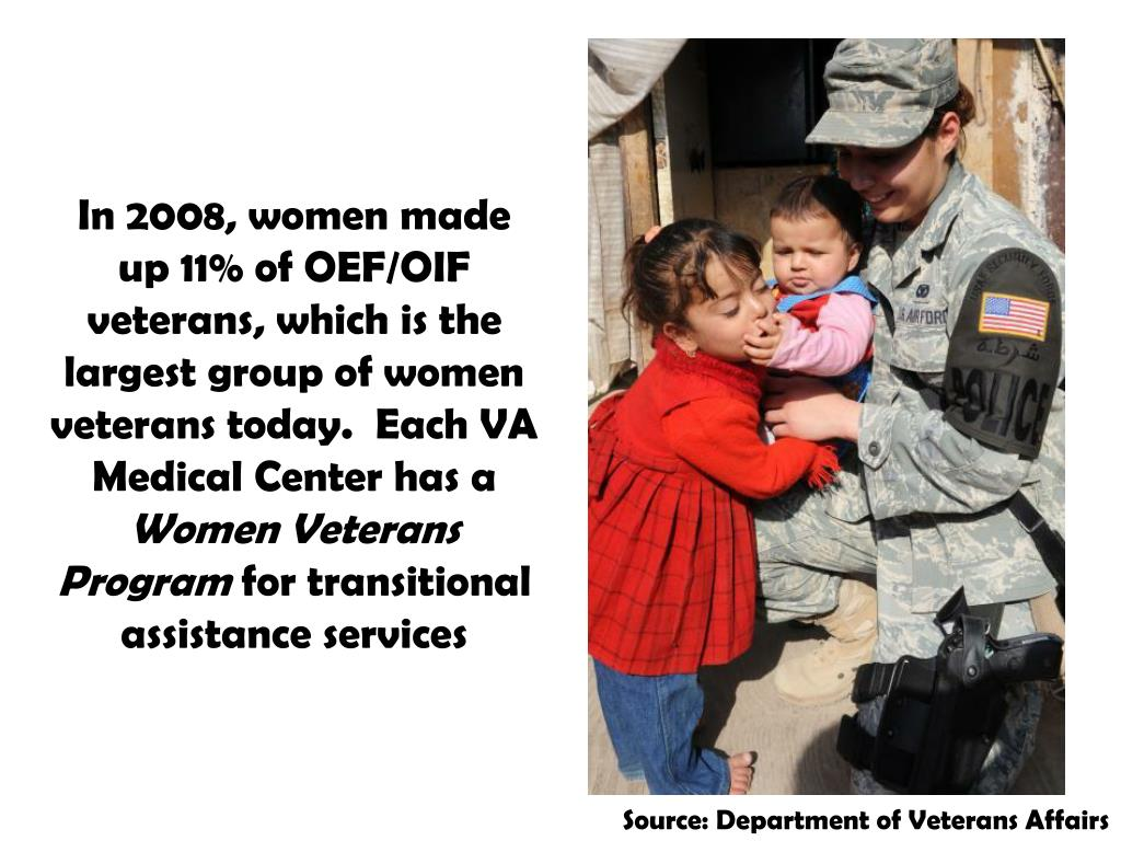 In 2008, women made up 11% of OEF/OIF veterans, which is the largest group of women veterans today.  Each VA Medical Center has a