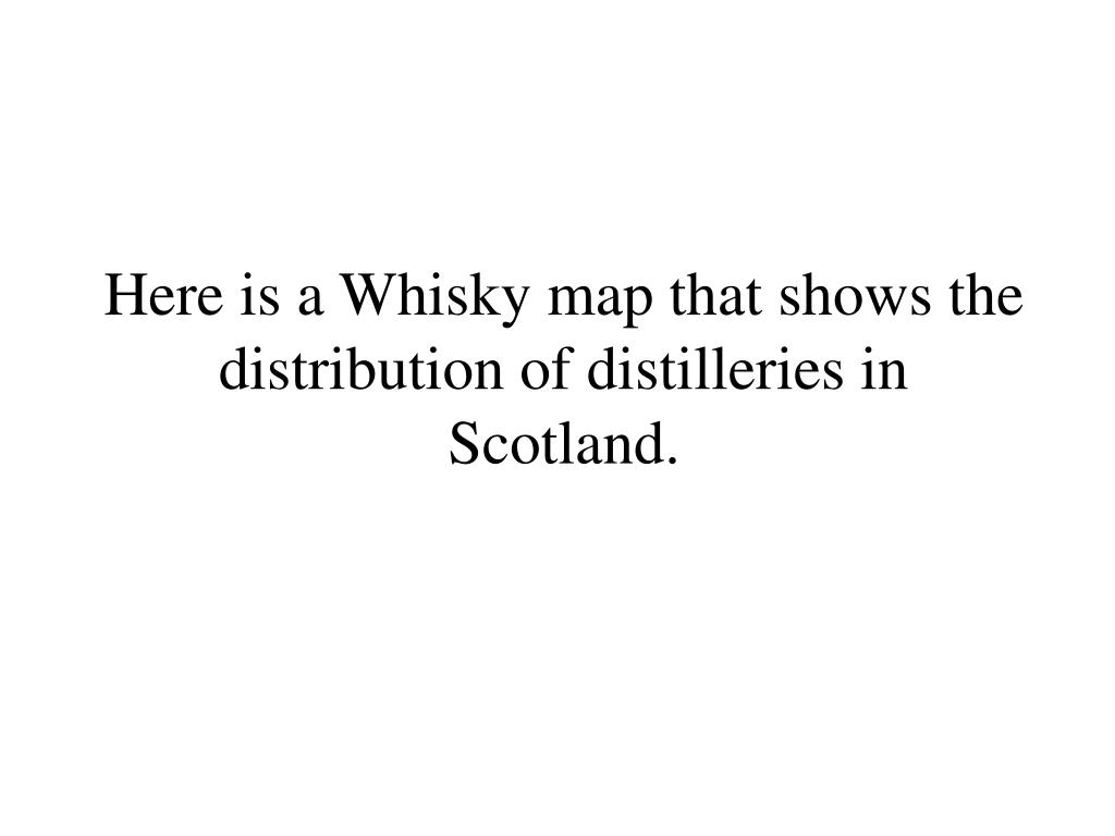 Here is a Whisky map that shows the distribution of distilleries in Scotland.