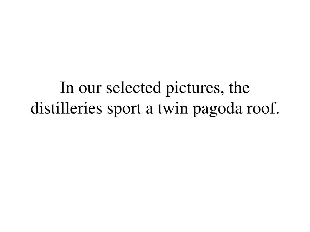 In our selected pictures, the distilleries sport a twin pagoda roof.