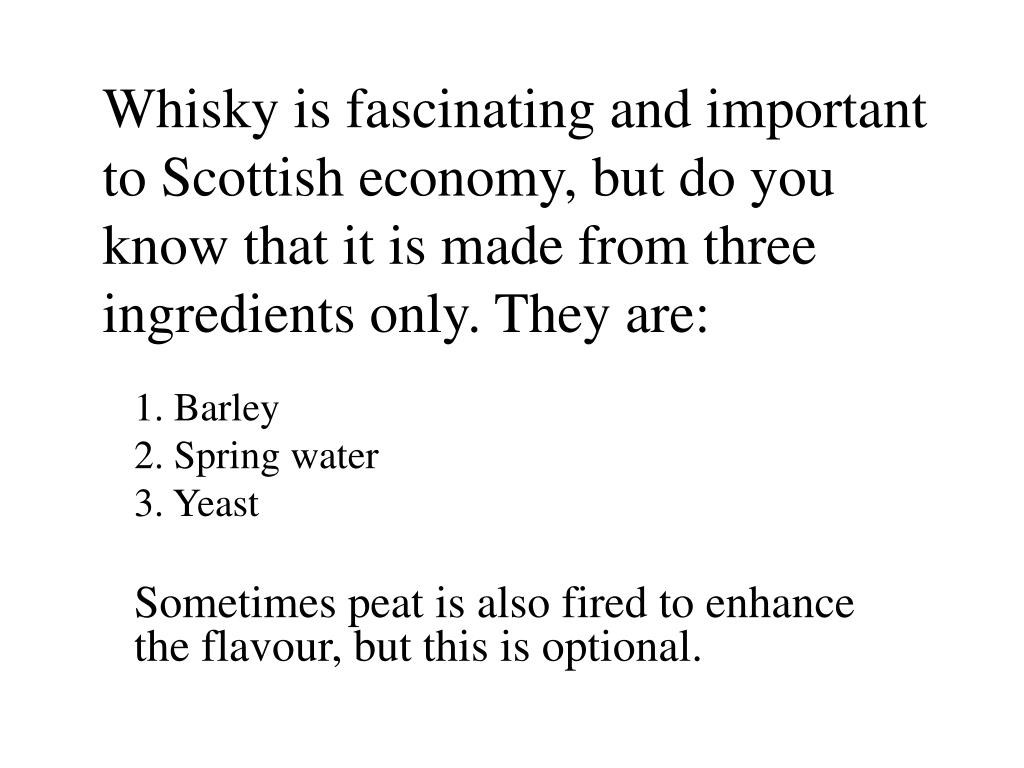 Whisky is fascinating and important to Scottish economy, but do you know that it is made from three ingredients only. They are: