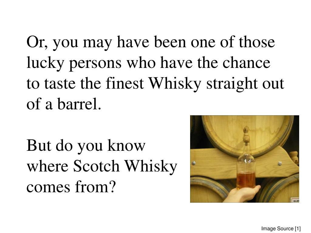 Or, you may have been one of those lucky persons who have the chance to taste the finest Whisky straight out of a barrel.