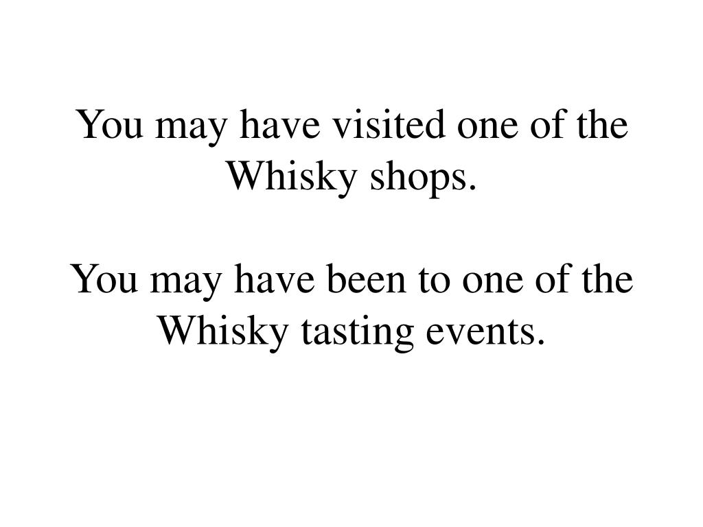 You may have visited one of the Whisky shops.