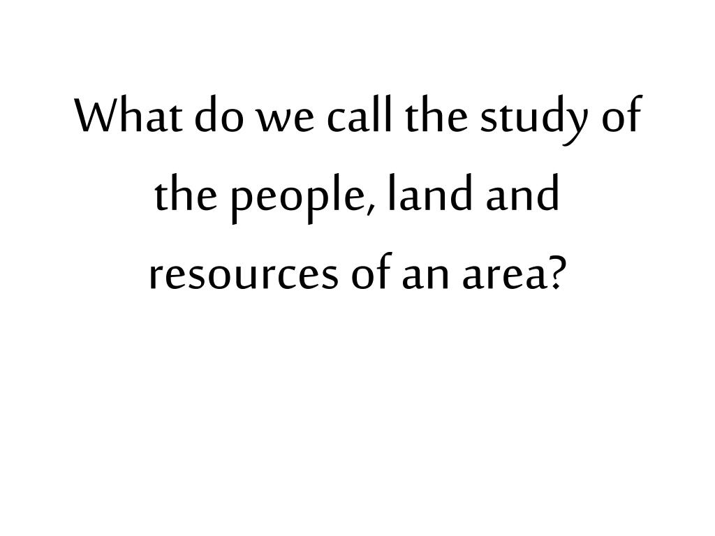 what do we call the study of the people land and resources of an area l.