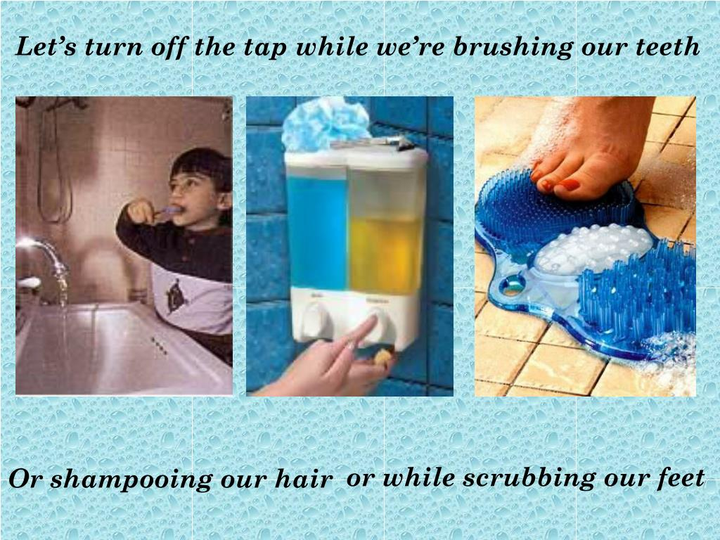 Let's turn off the tap while we're brushing our teeth