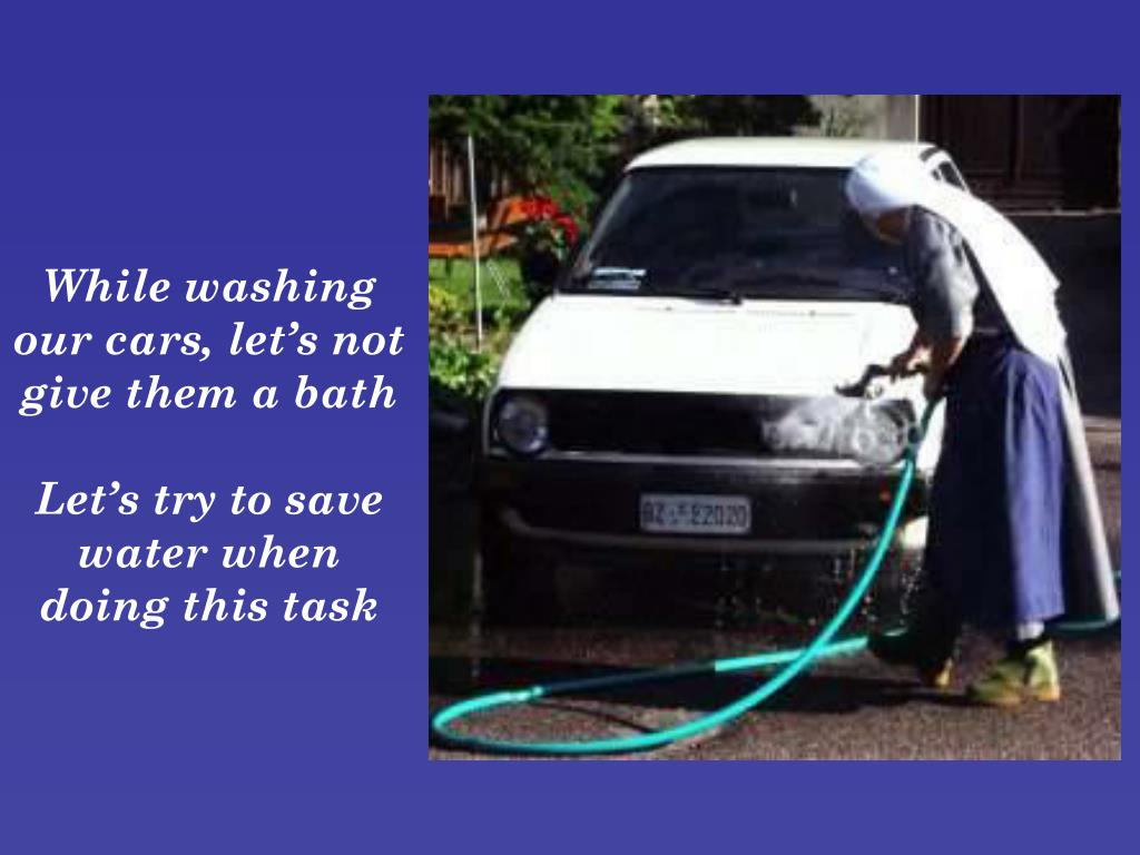 While washing our cars, let's not give them a bath