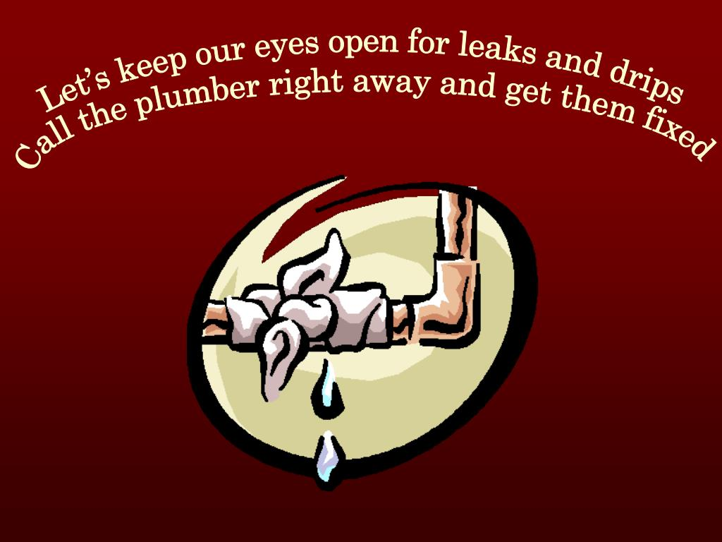 Let's keep our eyes open for leaks and drips