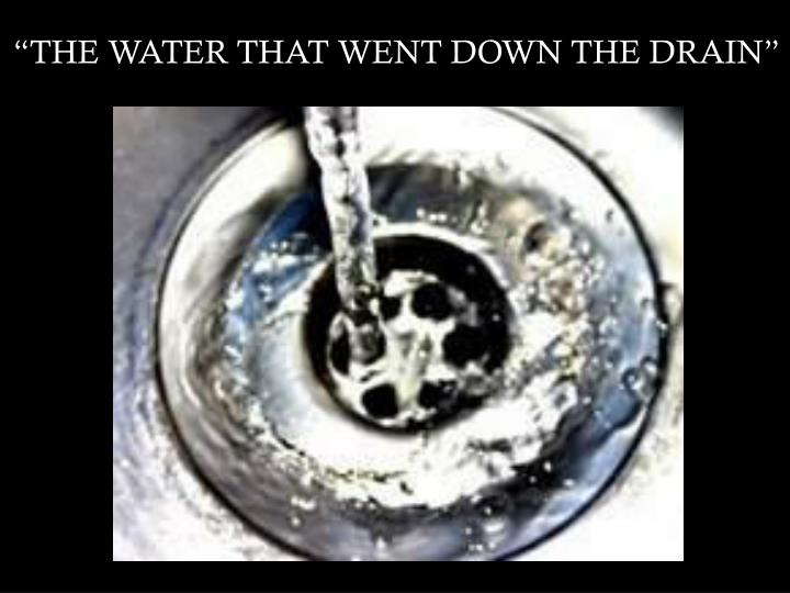 """""""THE WATER THAT WENT DOWN THE DRAIN"""""""