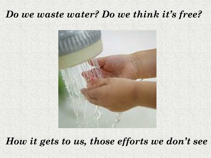 Do we waste water? Do we think it's free?