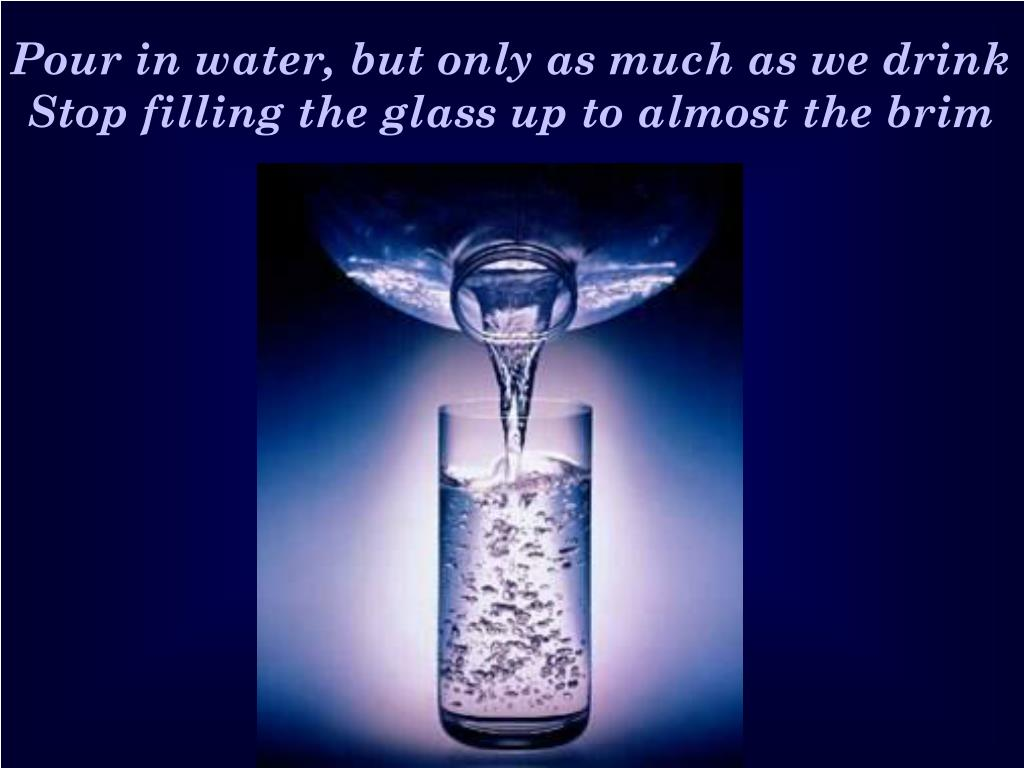 Pour in water, but only as much as we drink