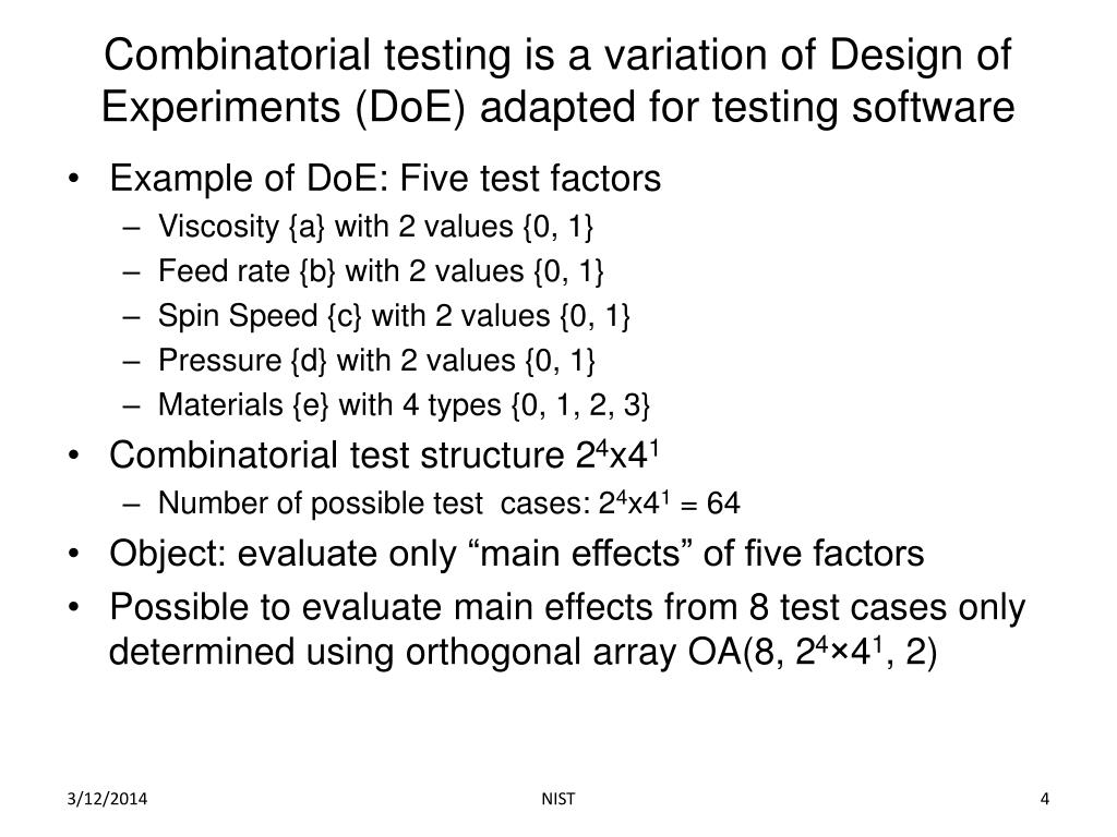 Combinatorial testing is a variation of Design of Experiments (DoE) adapted for testing software
