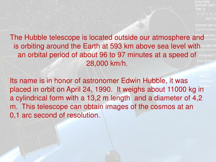 The Hubble telescope is located outside our atmosphere and is orbiting around the Earth at 593 km ab...
