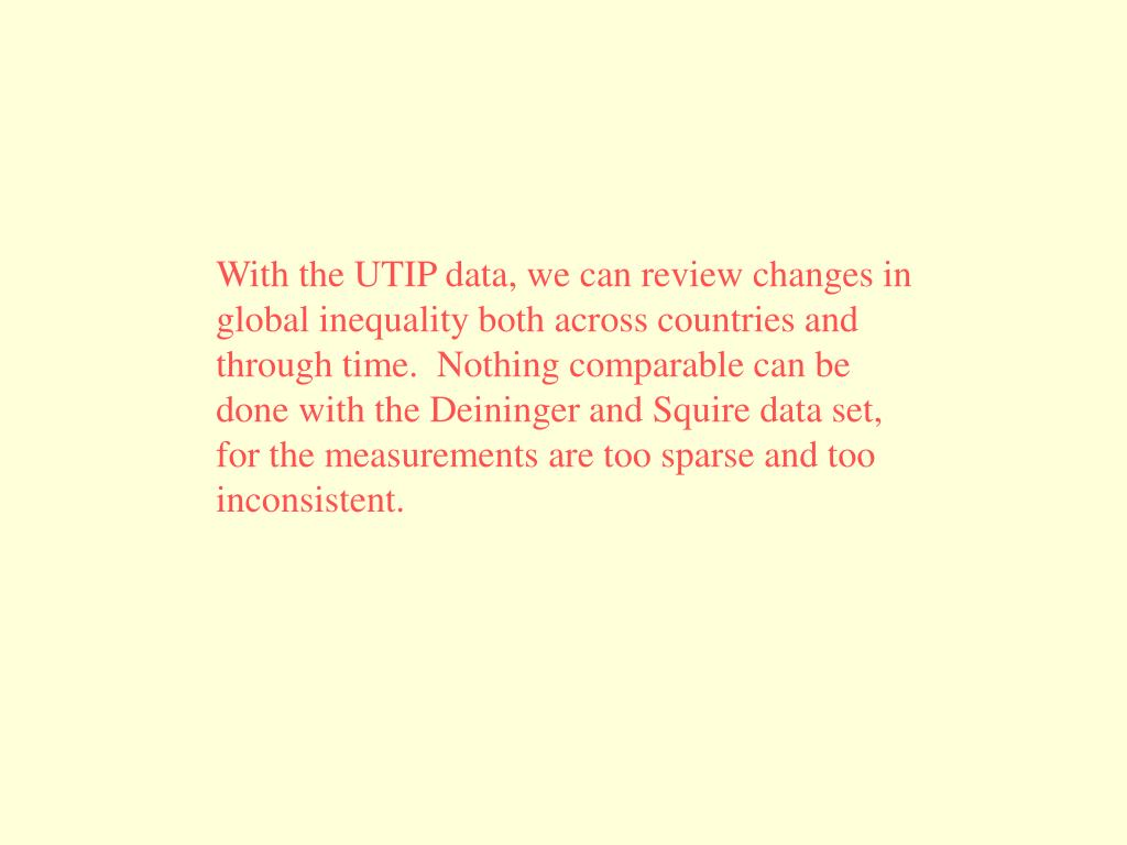 With the UTIP data, we can review changes in global inequality both across countries and through time.  Nothing comparable can be done with the Deininger and Squire data set, for the measurements are too sparse and too inconsistent.