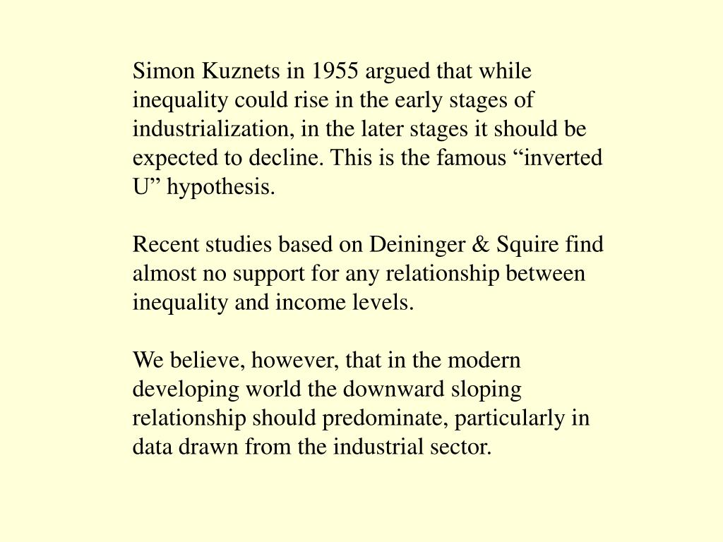 "Simon Kuznets in 1955 argued that while inequality could rise in the early stages of industrialization, in the later stages it should be expected to decline. This is the famous ""inverted U"" hypothesis."