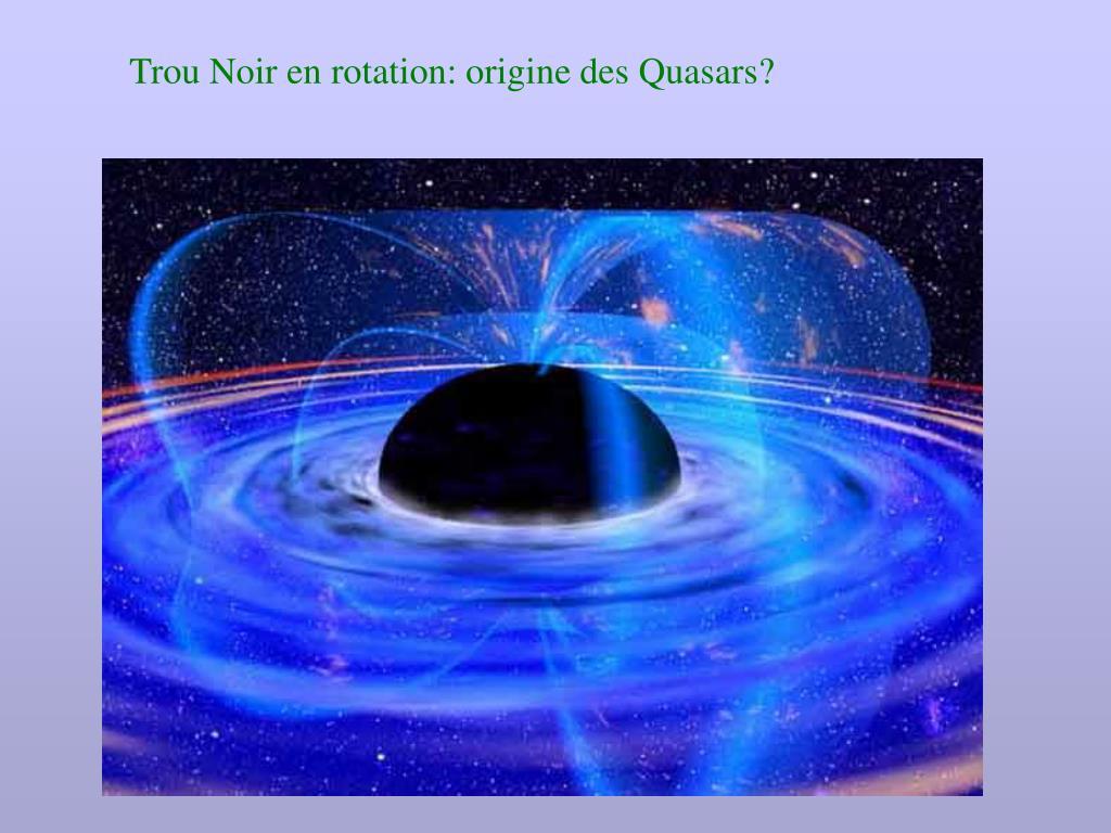 Trou Noir en rotation: origine des Quasars?