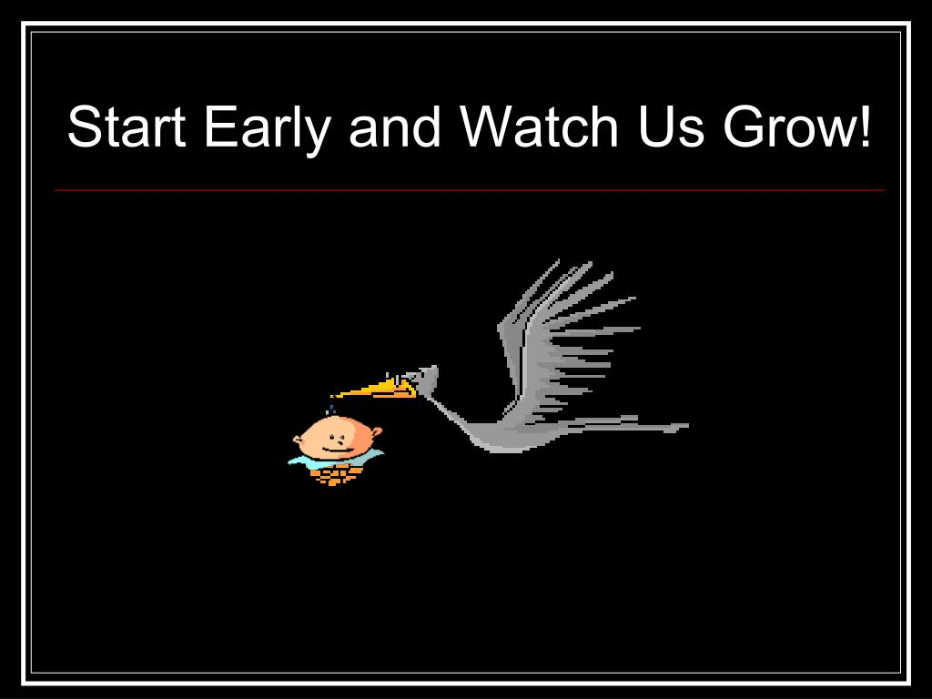Start Early and Watch Us Grow!