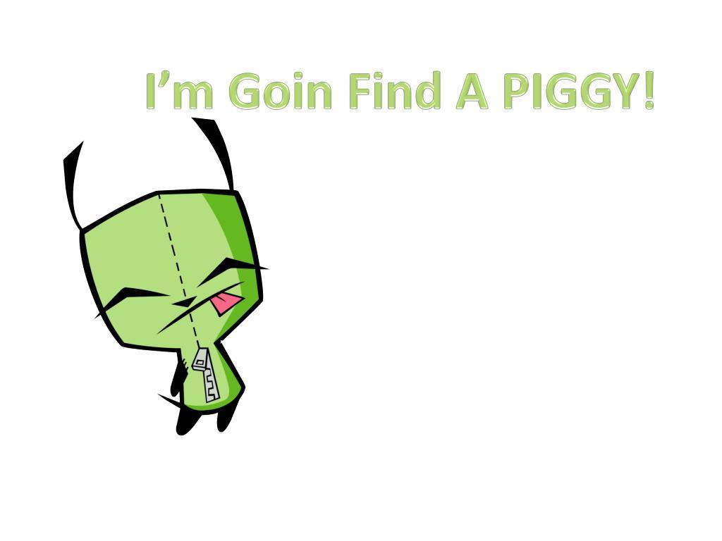 I'm Goin Find A PIGGY!