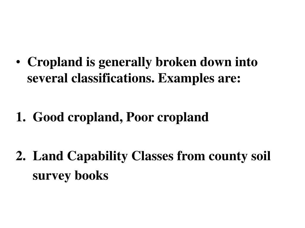 Cropland is generally broken down into several classifications. Examples are: