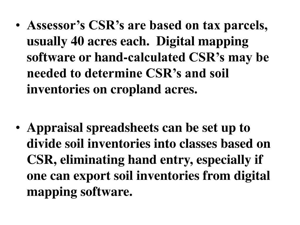 Assessor's CSR's are based on tax parcels, usually 40 acres each.  Digital mapping software or hand-calculated CSR's may be needed to determine CSR's and soil inventories on cropland acres.