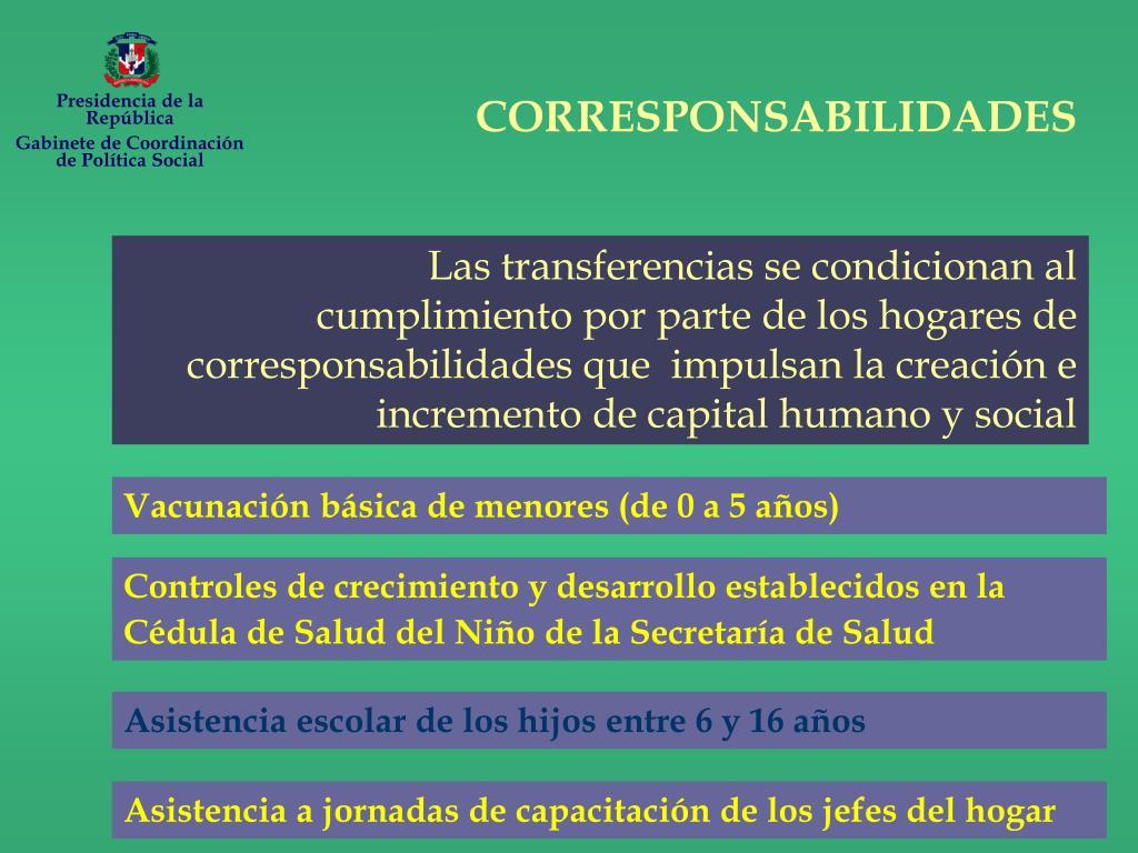 Las transferencias se condicionan al cumplimiento por parte de los hogares de corresponsabilidades que  impulsan la creación e incremento de capital humano y social