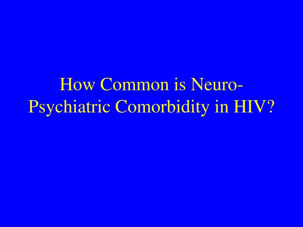 How Common is Neuro-Psychiatric Comorbidity in HIV?