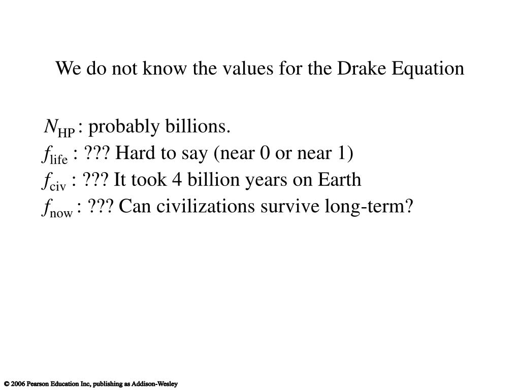 We do not know the values for the Drake Equation