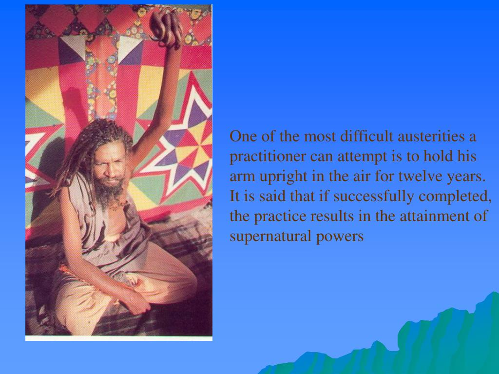 One of the most difficult austerities a practitioner can attempt is to hold his arm upright in the air for twelve years. It is said that if successfully completed, the practice results in the attainment of supernatural powers