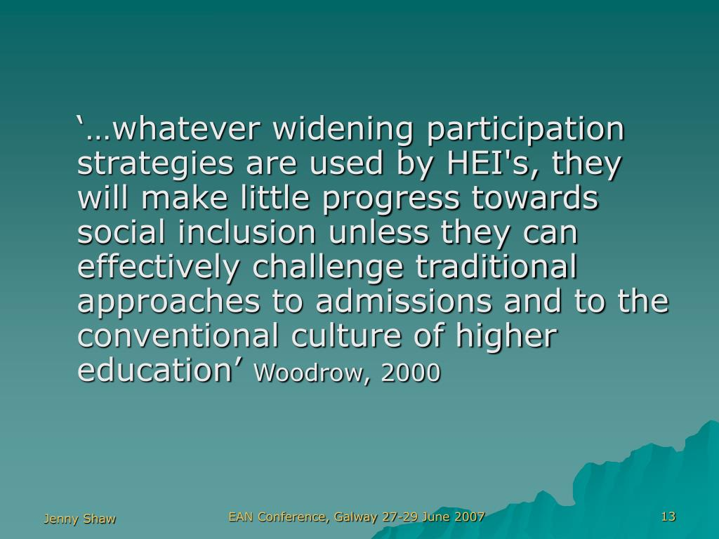 '…whatever widening participation strategies are used by HEI's, they will make little progress towards social inclusion unless they can effectively challenge traditional approaches to admissions and to the conventional culture of higher education'