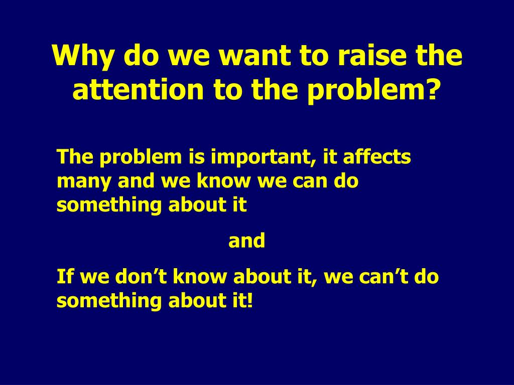 Why do we want to raise the attention to the problem?