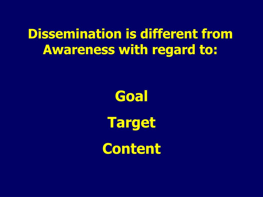 Dissemination is different from Awareness with regard to: