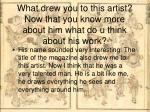 what drew you to this artist now that you know more about him what do u think about his work