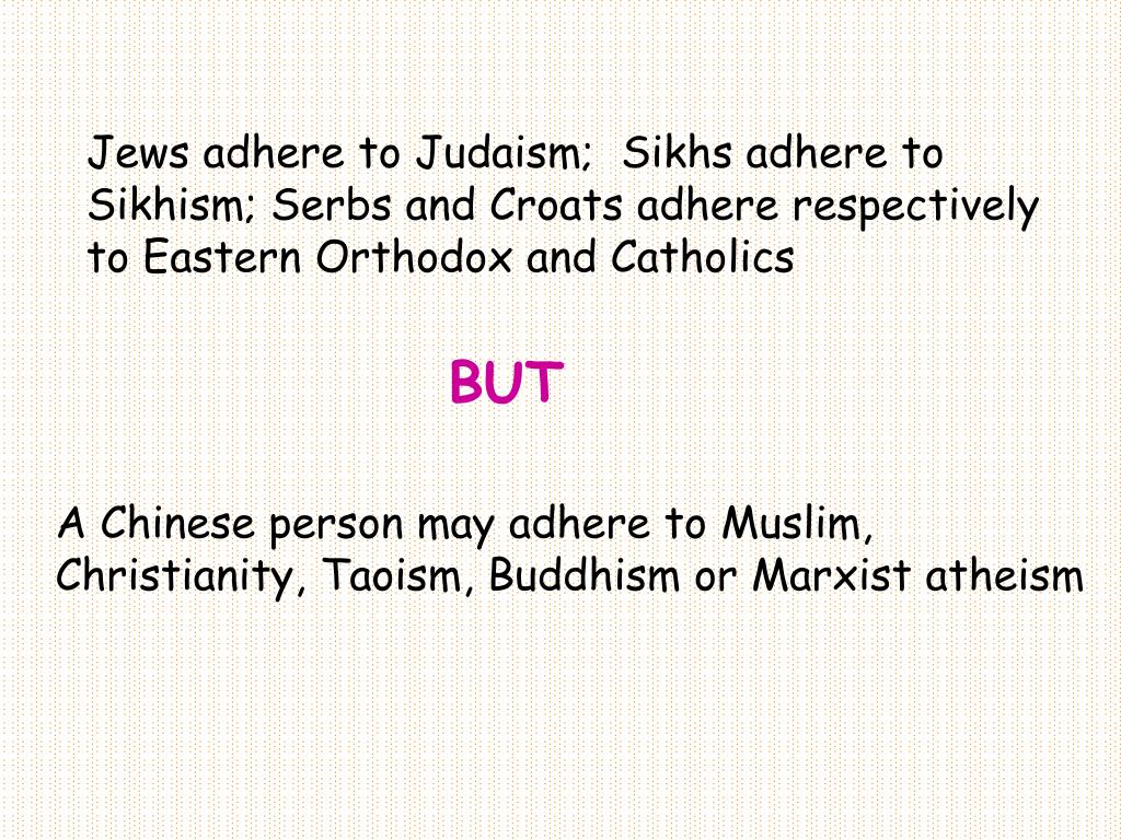 Jews adhere to Judaism;  Sikhs adhere to Sikhism; Serbs and Croats adhere respectively to Eastern Orthodox and Catholics