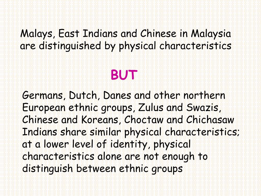 Malays, East Indians and Chinese in Malaysia are distinguished by physical characteristics