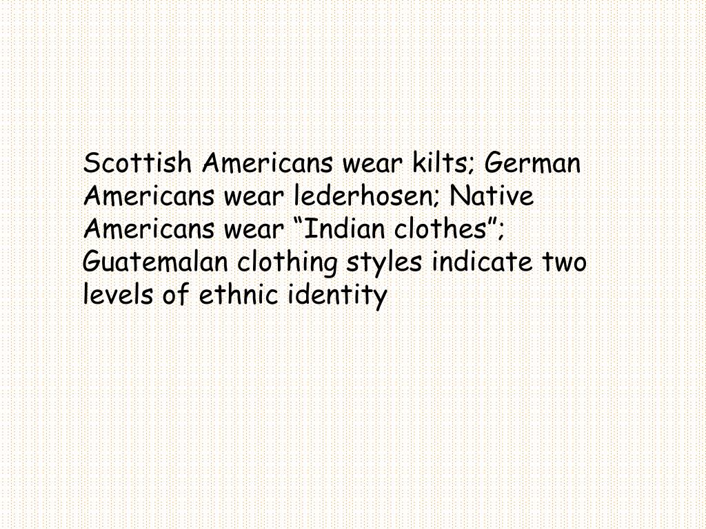 "Scottish Americans wear kilts; German Americans wear lederhosen; Native Americans wear ""Indian clothes""; Guatemalan clothing styles indicate two levels of ethnic identity"