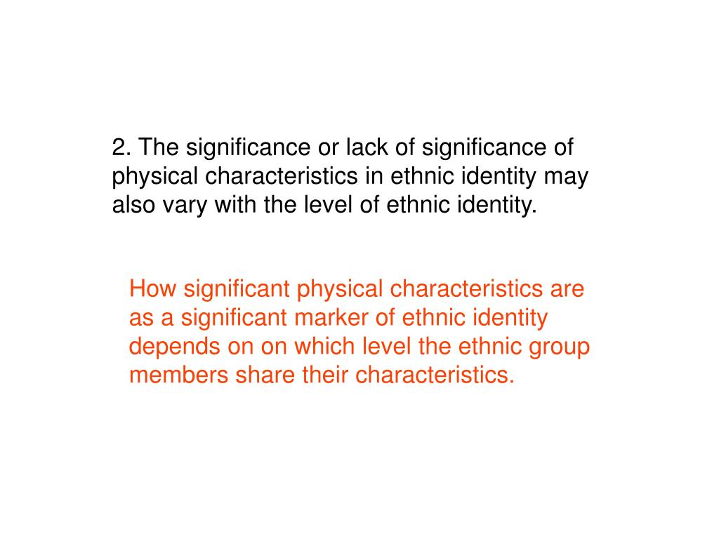 2. The significance or lack of significance of physical characteristics in ethnic identity may also vary with the level of ethnic identity.