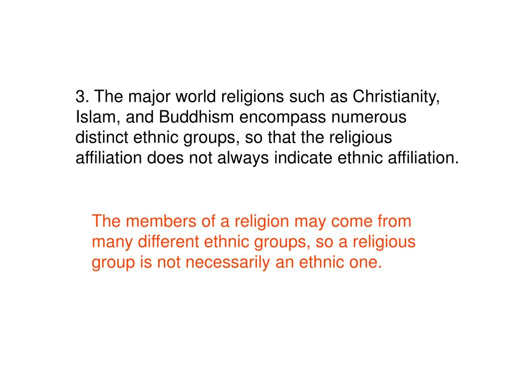 3. The major world religions such as Christianity, Islam, and Buddhism encompass numerous distinct ethnic groups, so that the religious affiliation does not always indicate ethnic affiliation.