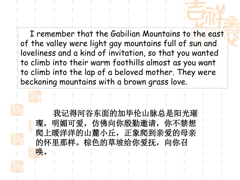 I remember that the Gabilian Mountains to the east of the valley were light gay mountains full of sun and loveliness and a kind of invitation, so that you wanted to climb into their warm foothills almost as you want to climb into the lap of a beloved mother. They were beckoning mountains with a brown grass love.