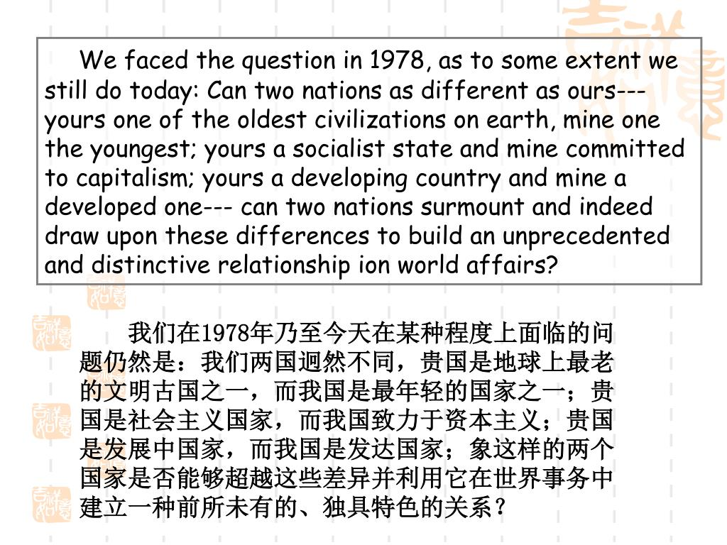 We faced the question in 1978, as to some extent we still do today: Can two nations as different as ours--- yours one of the oldest civilizations on earth, mine one the youngest; yours a socialist state and mine committed to capitalism; yours a developing country and mine a developed one--- can two nations surmount and indeed draw upon these differences to build an unprecedented and distinctive relationship ion world affairs?