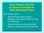 some workers will not or cannot contribute to their retirement plans