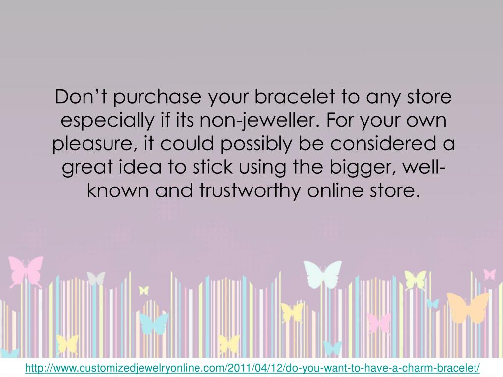 Don't purchase your bracelet to any store especially if its non-jeweller.