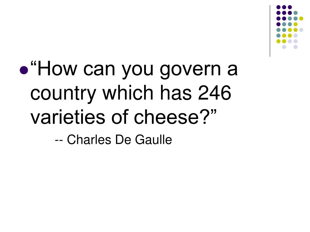 """How can you govern a country which has 246 varieties of cheese?"""