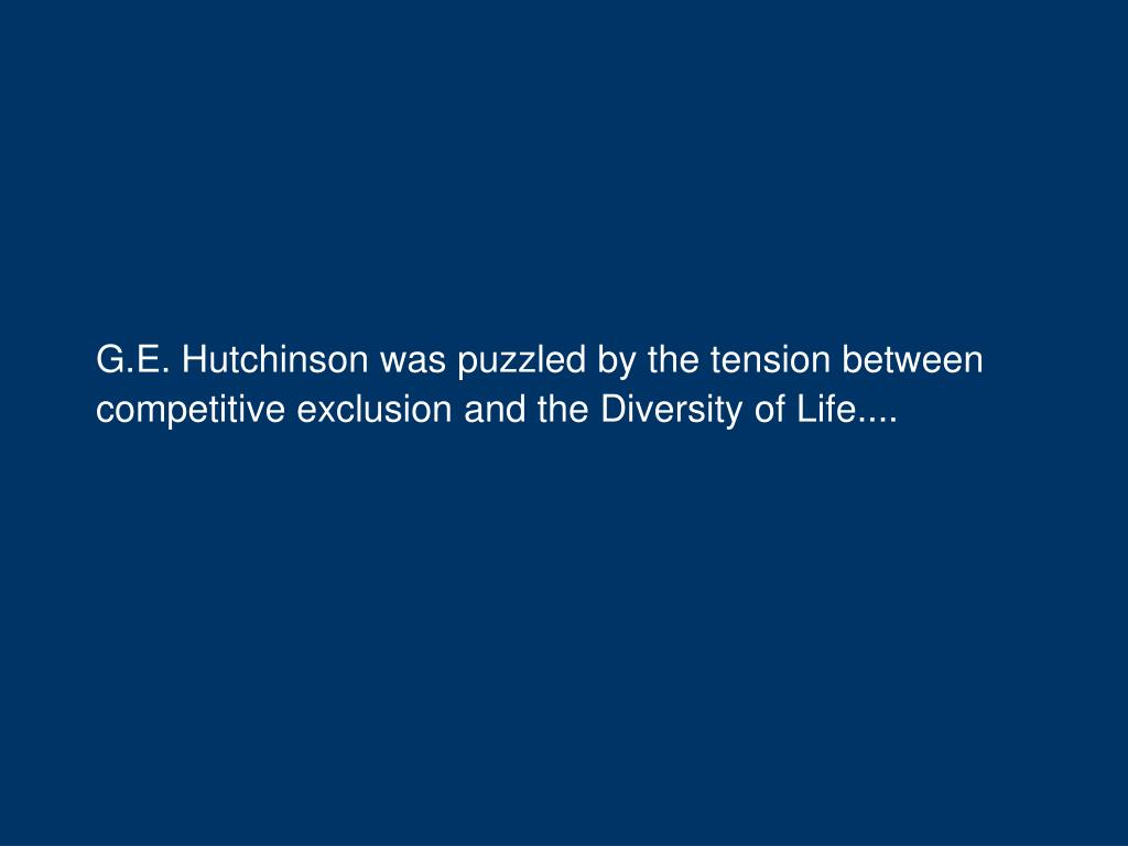 G.E. Hutchinson was puzzled by the tension between competitive exclusion and the Diversity of Life....