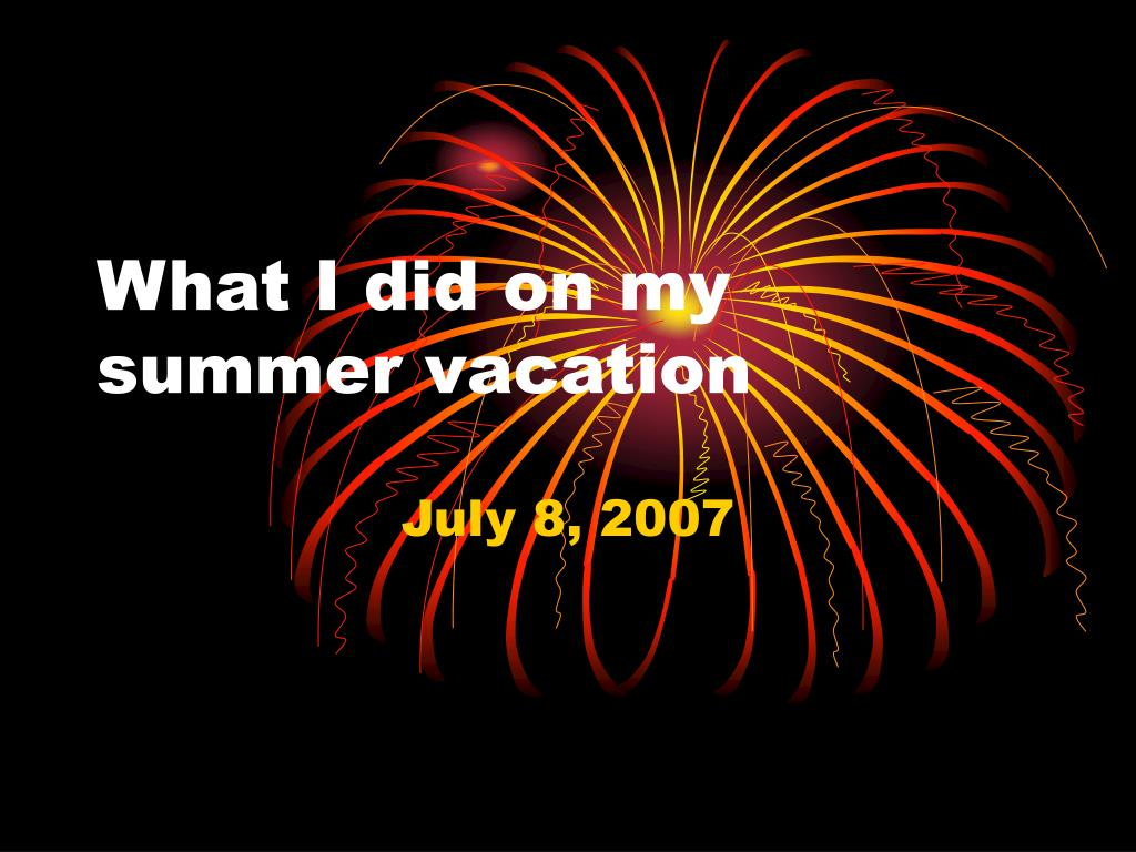 what i did on my summer It was june, 2011, and i was gladly enjoying my first days of summer vacation for the next three months, i would be completely free of book reports, history projects, and science labs.