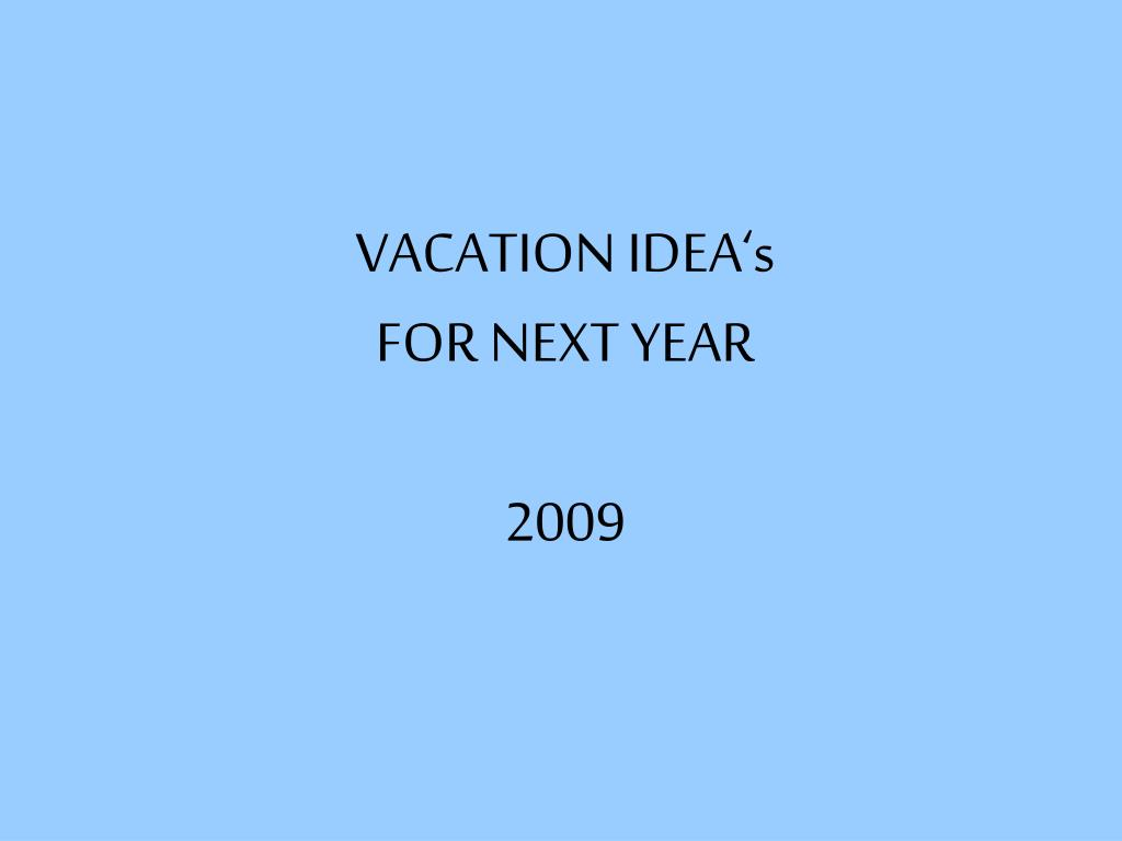vacation idea s for next year 2009 l.