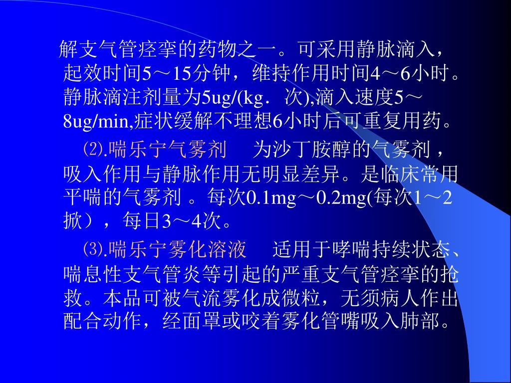 解支气管痉挛的药物之一。可采用静脉滴入,起效时间5~15分钟,维持作用时间4~6小时。静脉滴注剂量为5